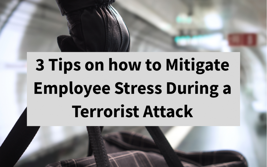 3 Tips on how to Mitigate Employee Stress During a Terrorist Attack