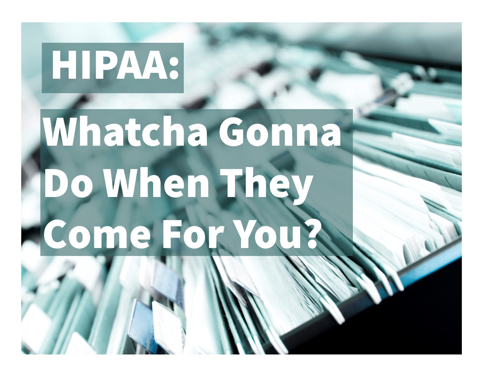 HIPAA: Whatcha Gonna Do When They Come For You?