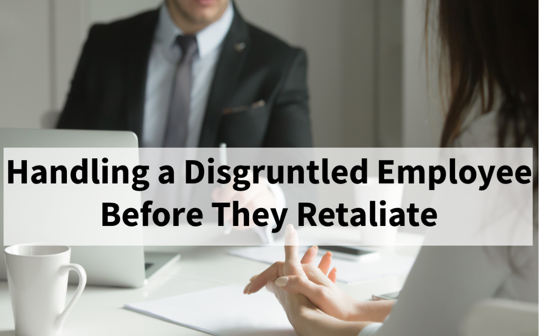 Handling a Disgruntled Employee Before They Retaliate